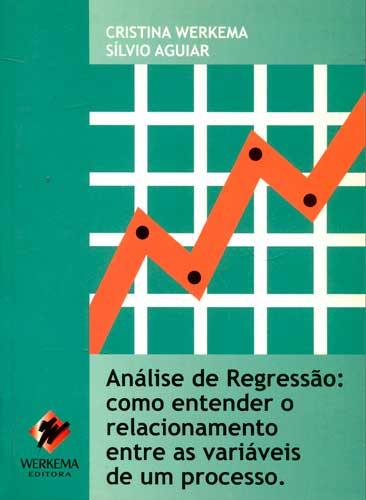 Análise de Regressão: Como Entender o Relacionamento Entre as Variáveis de um Processo